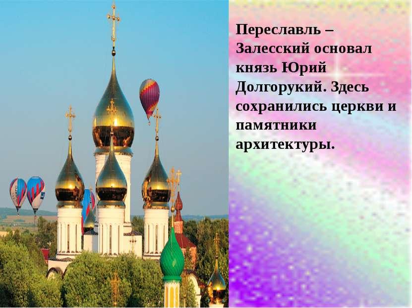 Переславль – Залесский основал князь Юрий Долгорукий. Здесь сохранились церкв...