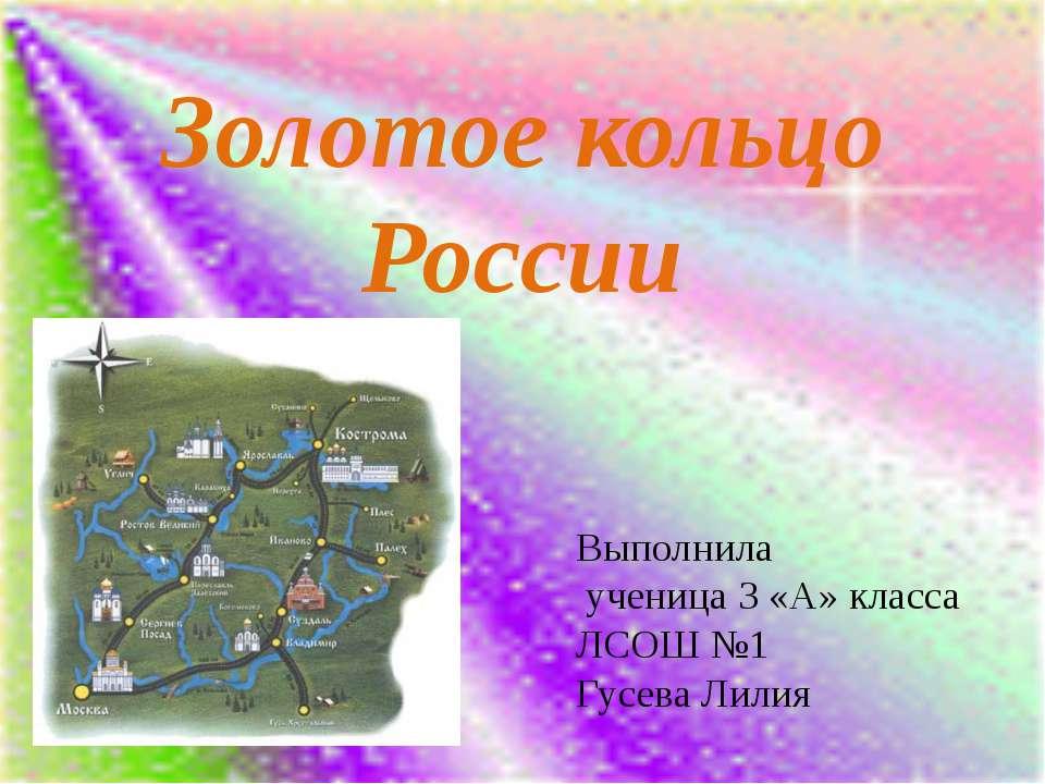 Золотое кольцо России Выполнила ученица 3 «А» класса ЛСОШ №1 Гусева Лилия