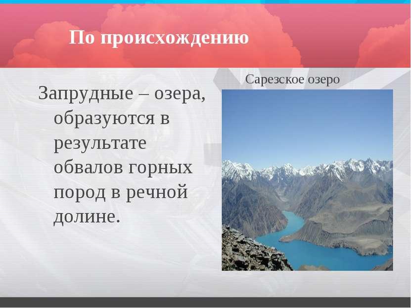 По происхождению Запрудные – озера, образуются в результате обвалов горных по...