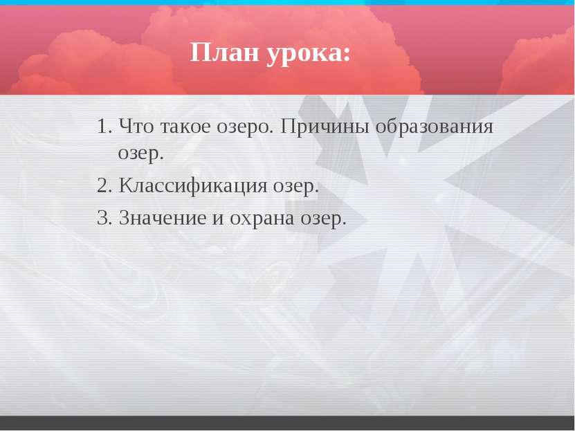 План урока: 1. Что такое озеро. Причины образования озер. 2. Классификация оз...