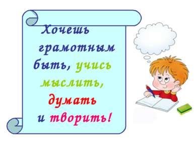 Хочешь грамотным быть, учись мыслить, думать и творить!