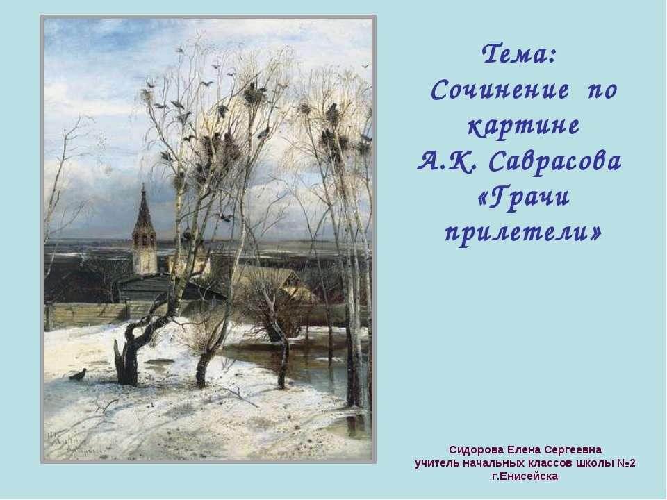 Тема: Сочинение по картине А.К. Саврасова «Грачи прилетели» Сидорова Елена Се...