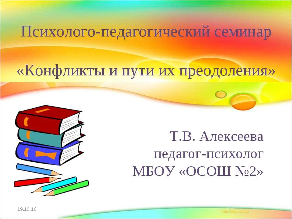 Т.В. Алексеева педагог-психолог МБОУ «ОСОШ №2» * Психолого-педагогический сем...