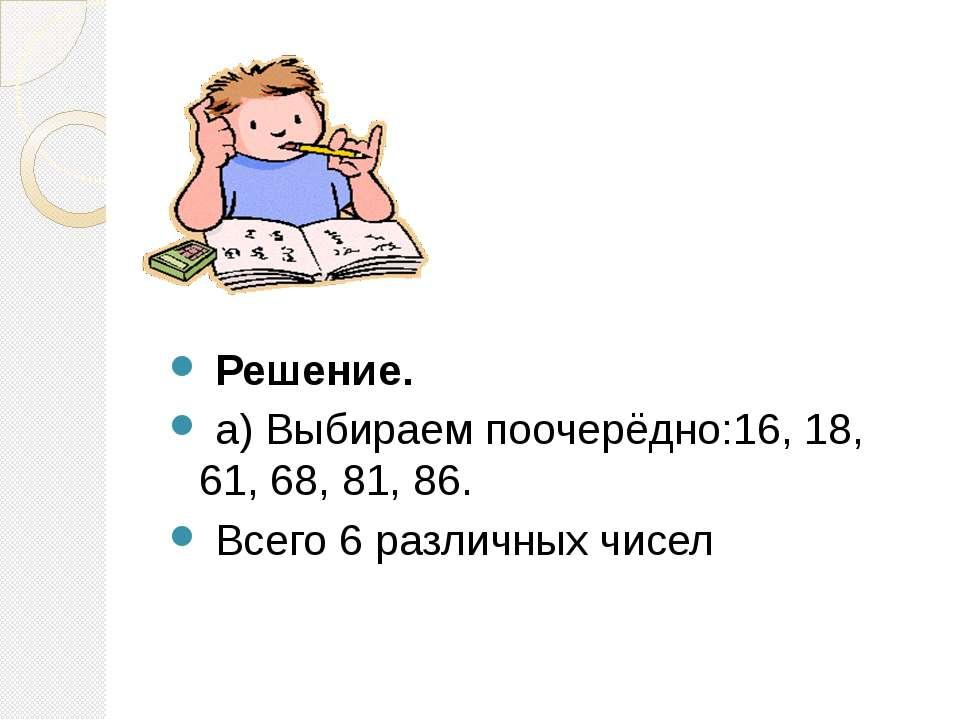 Решение. а) Выбираем поочерёдно:16, 18, 61, 68, 81, 86. Всего 6 различных чисел