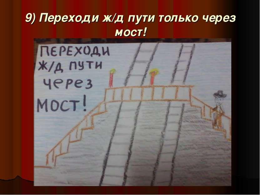 9) Переходи ж/д пути только через мост!
