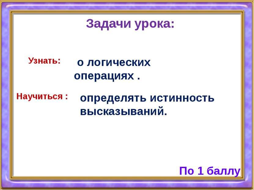 Задачи урока: Научиться : определять истинность высказываний. Узнать: о логич...