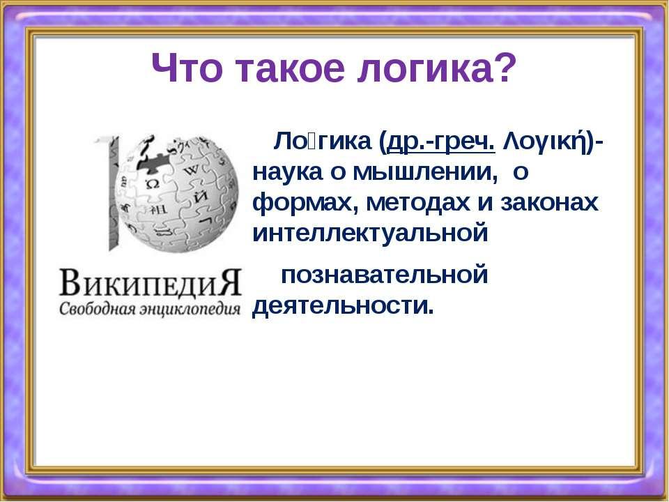 Что такое логика? Ло гика(др.-греч.Λογική)- наука о мышлении, о формах, ме...