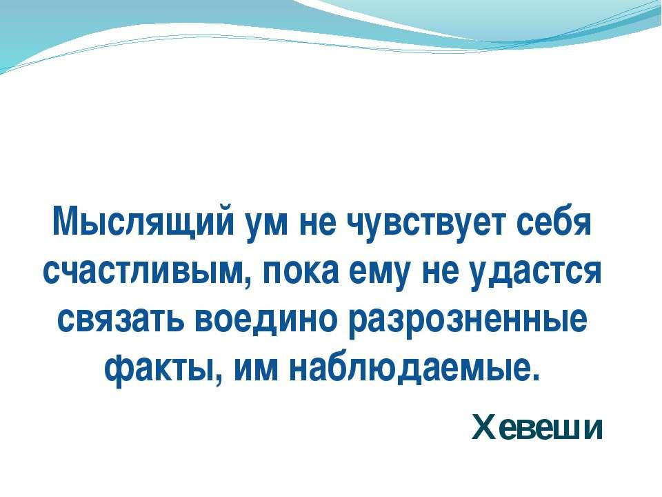 Мыслящий ум не чувствует себя счастливым, пока ему не удастся связать воедино...