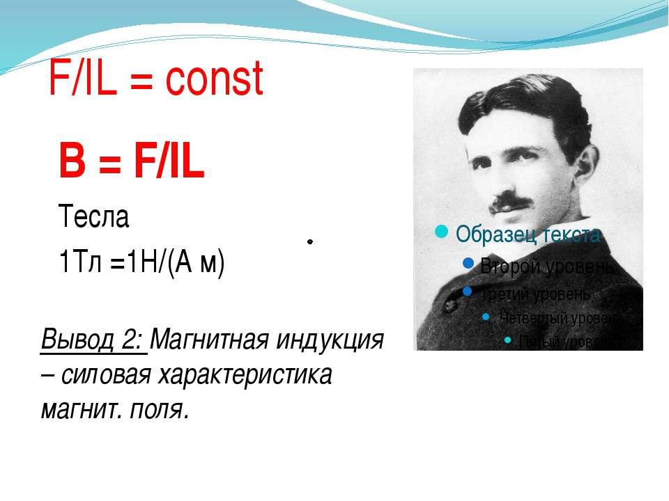 F/IL = const B = F/IL Тесла 1Тл =1Н/(А м) Вывод 2: Магнитная индукция – силов...