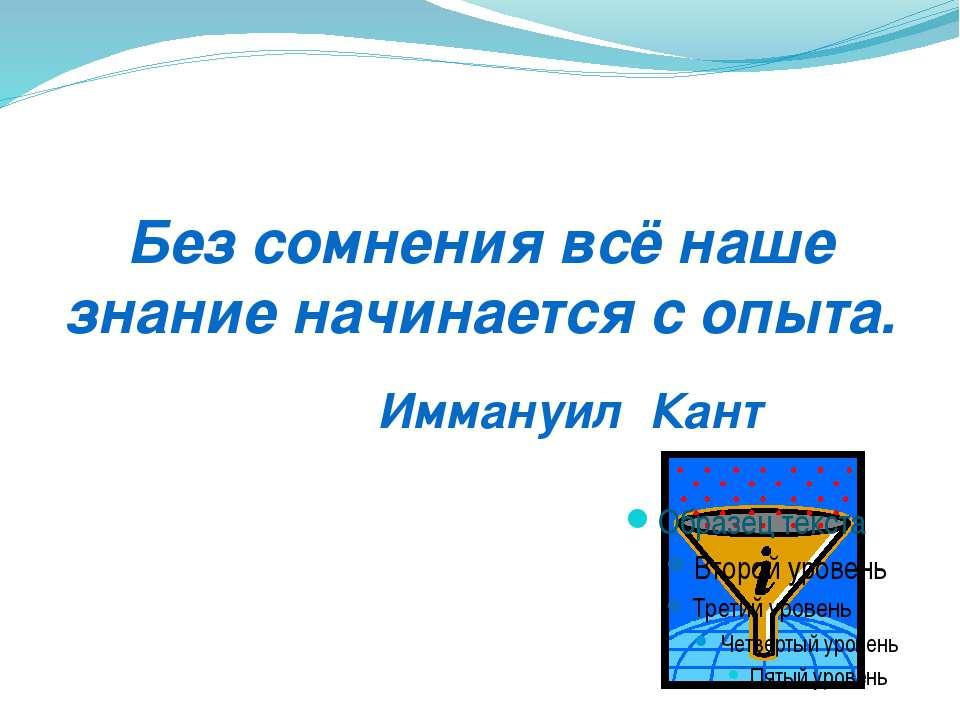 Без сомнения всё наше знание начинается с опыта. Иммануил Кант