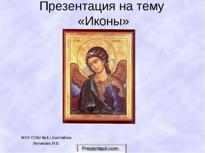 Презентация на тему «Иконы» МОУ СОШ №4 г.Балтийска Лютикова И.В. Prezentacii.com
