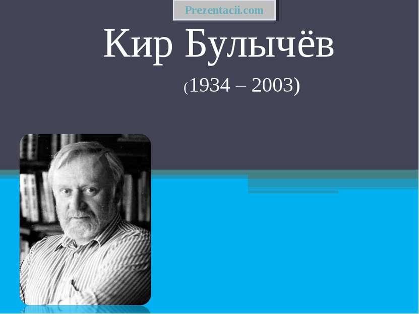 Кир Булычёв (1934 – 2003) Prezentacii.com