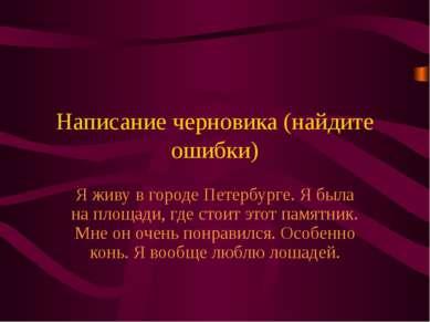 Написание черновика (найдите ошибки) Я живу в городе Петербурге. Я была на пл...