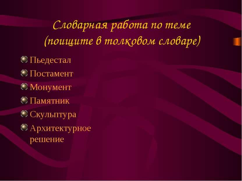 Словарная работа по теме (поищите в толковом словаре) Пьедестал Постамент Мон...