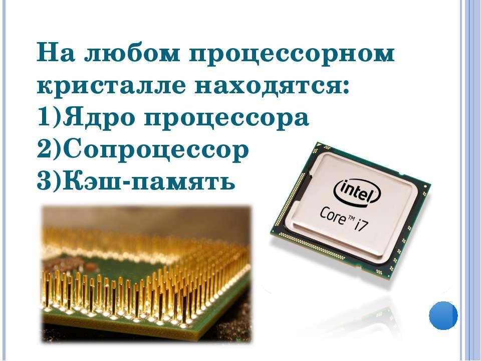 На любом процессорном кристалле находятся: Ядро процессора Сопроцессор Кэш-па...