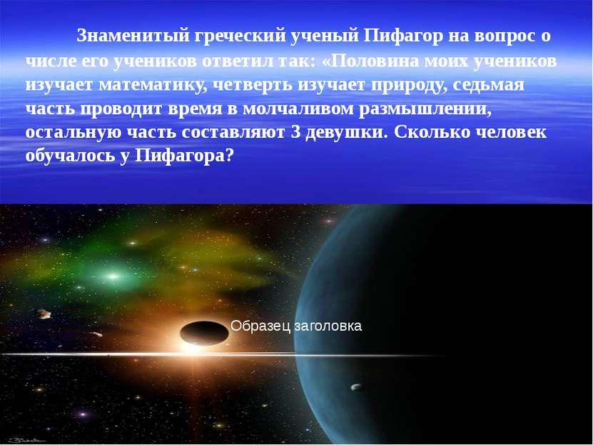 Знаменитый греческий ученый Пифагор на вопрос о числе его учеников ответил та...