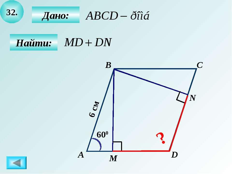 32. А B C D 600 6 см М N Дано: Найти: ?