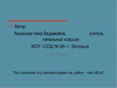 Автор: Аксенова Нина Вадимовна, учитель начальных классов МОУ «СОШ № 26» г. Э...