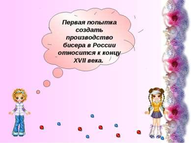 Первая попытка создать производство бисера в России относится к концу XVII века.