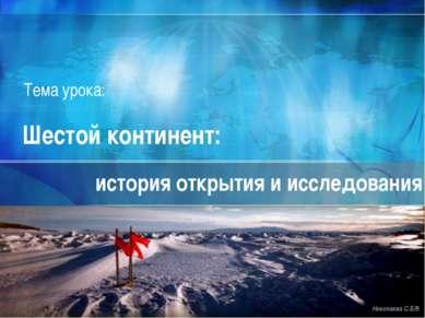 Шестой континент: история открытия и исследования Николаева С.Б.® Тема урока: