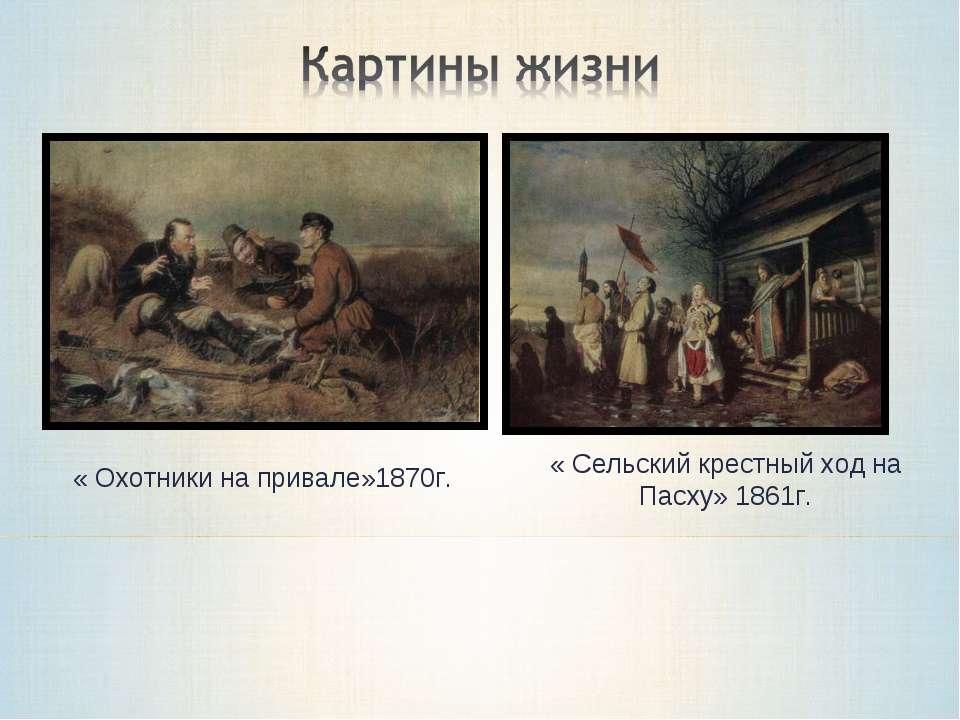 « Охотники на привале»1870г. « Сельский крестный ход на Пасху» 1861г.