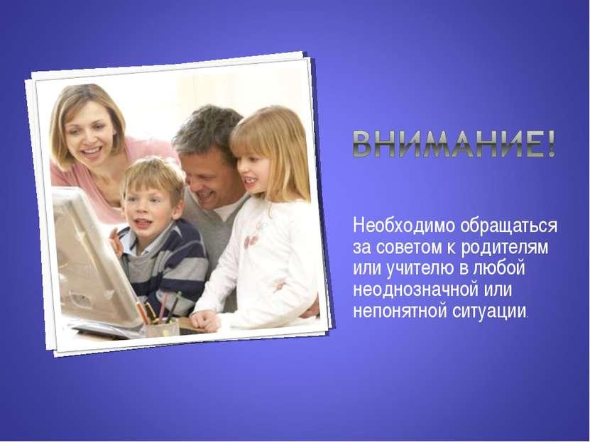 Необходимо обращаться за советом к родителям или учителю в любой неоднозначно...
