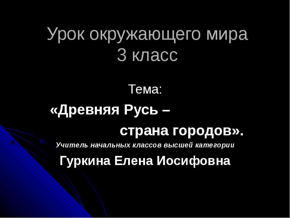 Урок окружающего мира 3 класс Тема: «Древняя Русь – страна городов». Учитель ...