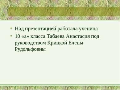 Над презентацией работала ученица 10 «а» класса Табаева Анастасия под руковод...