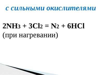 с сильными окислителями 2NH3+ 3Cl2=N2+ 6HCl (при нагревании)