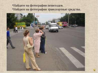 Найдите на фотографии пешеходов. Найдите на фотографии транспортные средства.