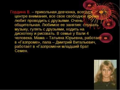 Гордина В. – прикольная девчонка, всегда в центре внимания, все свое свободно...