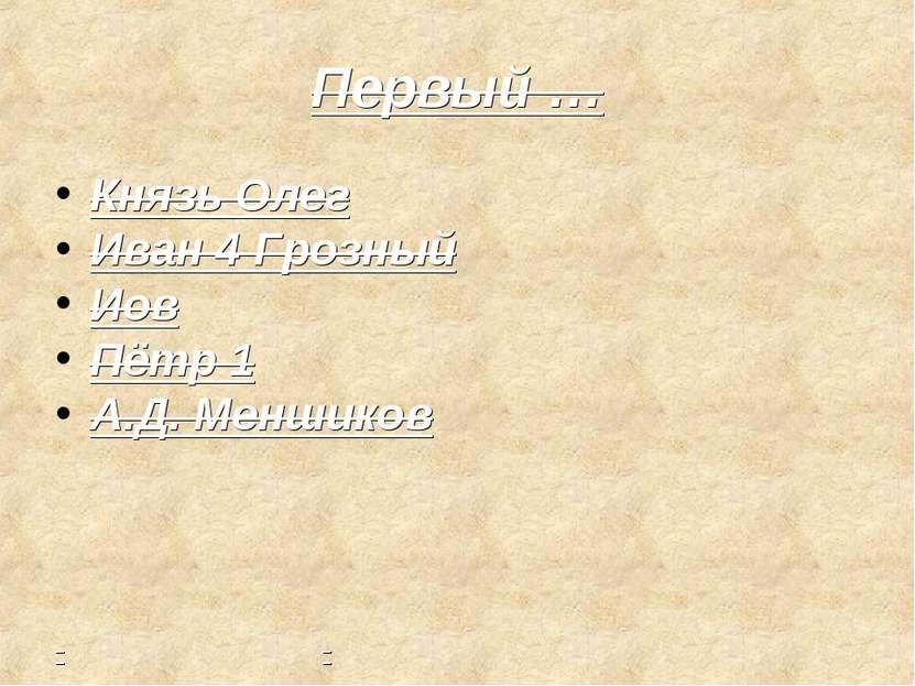 Первый … Князь Олег Иван 4 Грозный Иов Пётр 1 А.Д. Меншиков