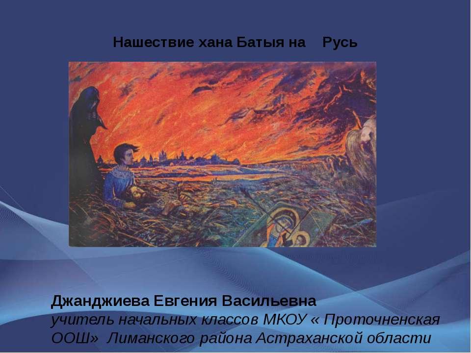 Нашествие хана Батыя на Русь Джанджиева Евгения Васильевна учитель начальных ...