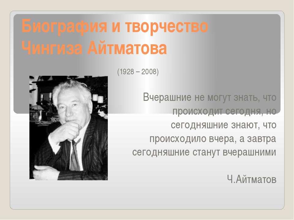 Биография и творчество Чингиза Айтматова (1928 – 2008) Вчерашние не могут зна...