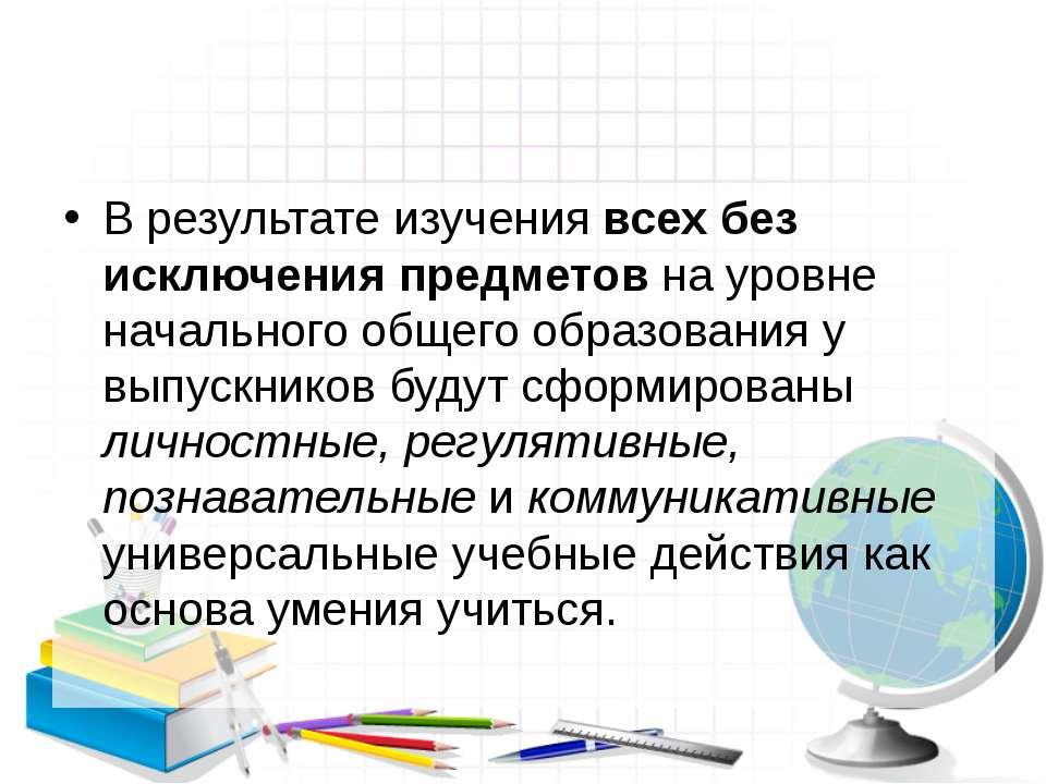 В результате изучения всех без исключения предметов на уровне начального обще...