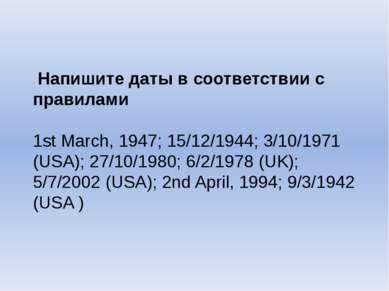 Напишите даты в соответствии с правилами 1st March, 1947; 15/12/1944; 3/10/19...
