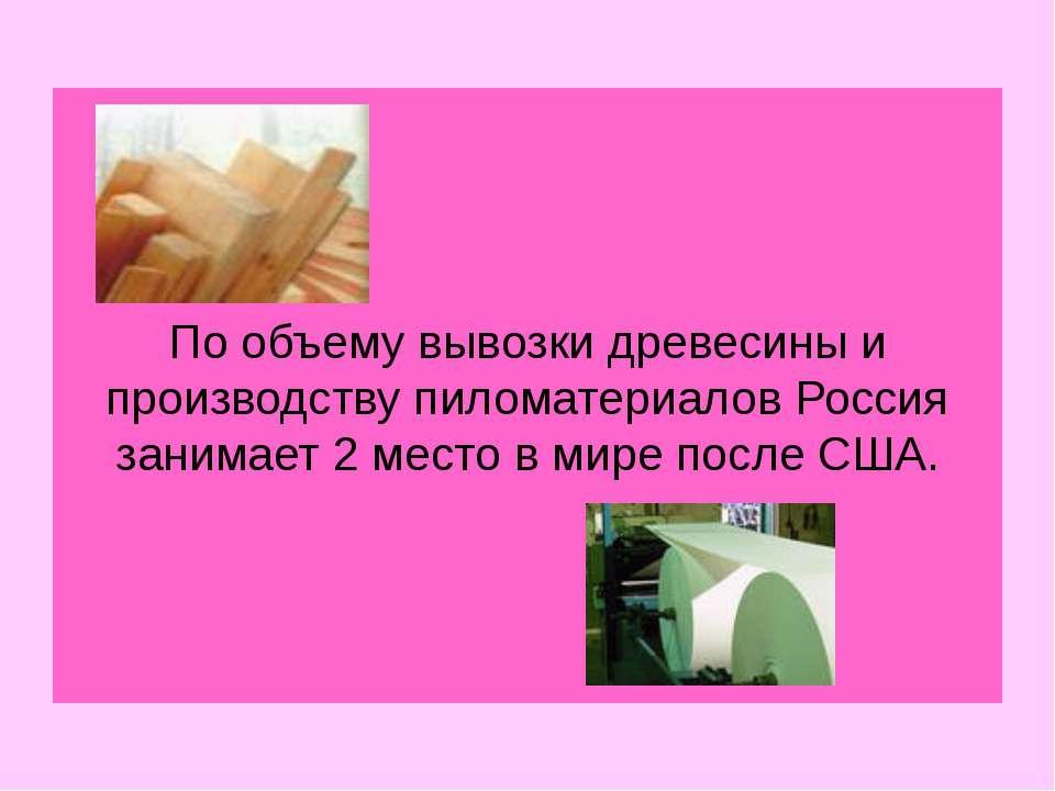 По объему вывозки древесины и производству пиломатериалов Россия занимает 2 м...
