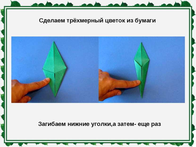 Сделаем трёхмерный цветок из бумаги Загибаем нижние уголки,а затем- еще раз