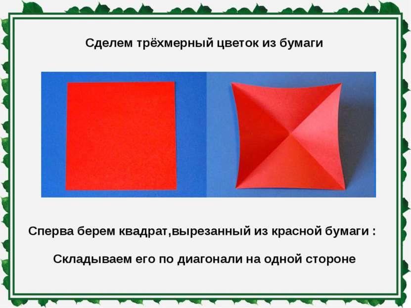 Сделем трёхмерный цветок из бумаги Сперва берем квадрат,вырезанный из красной...