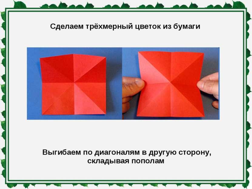 Сделаем трёхмерный цветок из бумаги Выгибаем по диагоналям в другую сторону, ...
