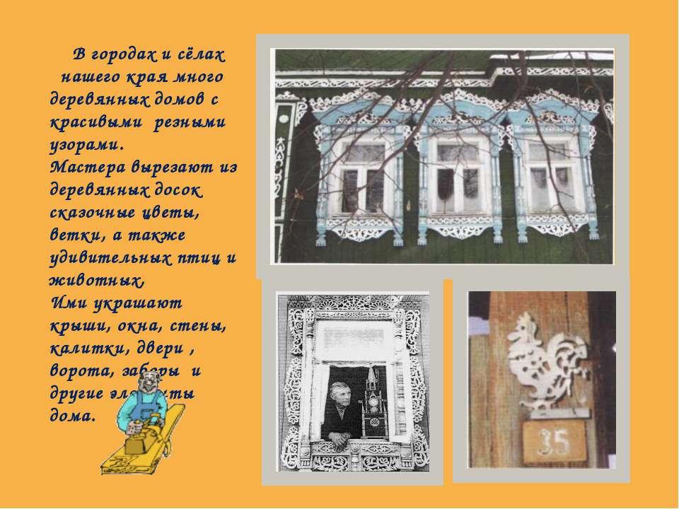 В городах и сёлах нашего края много деревянных домов с красивыми резными узор...