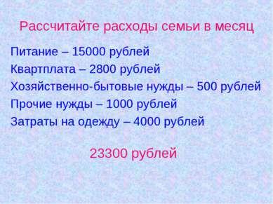 Рассчитайте расходы семьи в месяц Питание – 15000 рублей Квартплата – 2800 ру...