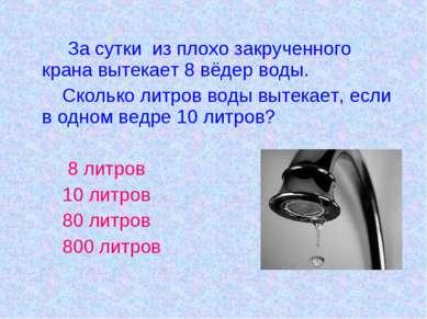 За сутки из плохо закрученного крана вытекает 8 вёдер воды. Сколько литров во...