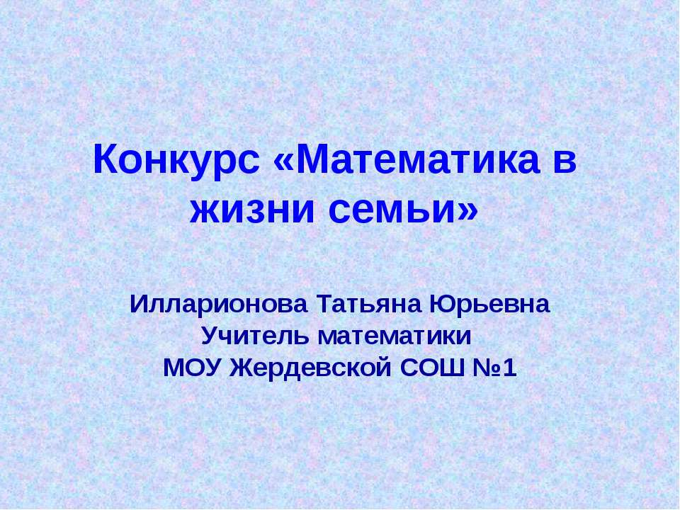 Конкурс «Математика в жизни семьи» Илларионова Татьяна Юрьевна Учитель матема...
