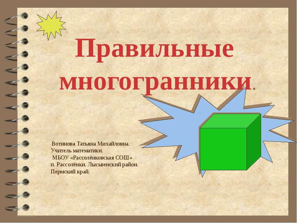 Правильные многогранники. Вотинова Татьяна Михайловна. Учитель математики. МБ...