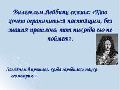 Вильгельм Лейбниц сказал: «Кто хочет ограничиться настоящим, без знания прошл...
