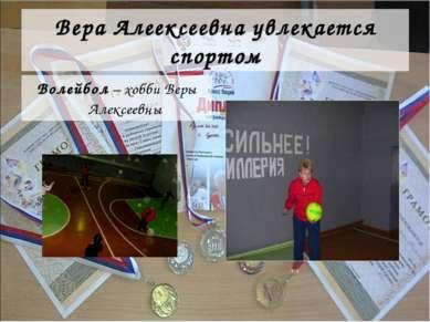 Вера Алеексеевна увлекается спортом Волейбол – хобби Веры Алексеевны