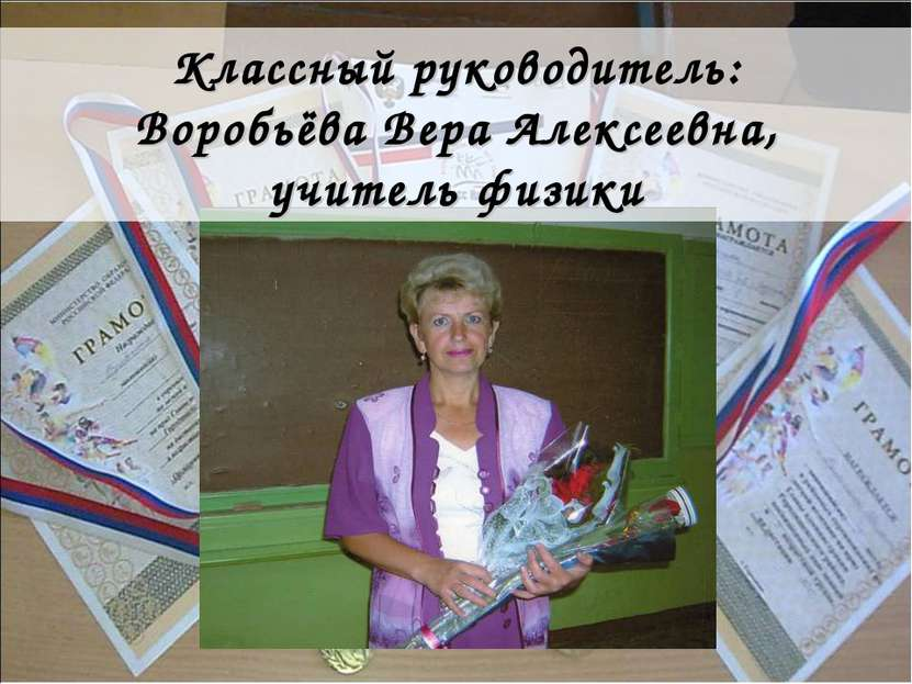 Классный руководитель: Воробьёва Вера Алексеевна, учитель физики