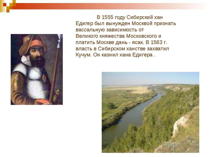 В 1555 году Сибирский хан Едигер был вынужден Москвой признать вассальную зав...