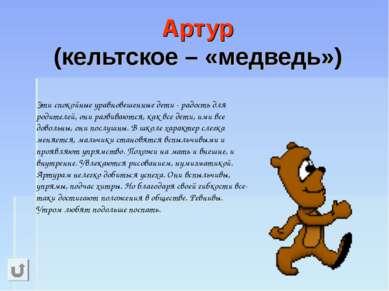 Артур (кельтское – «медведь») Эти спокойные уравновешенные дети - радость для...